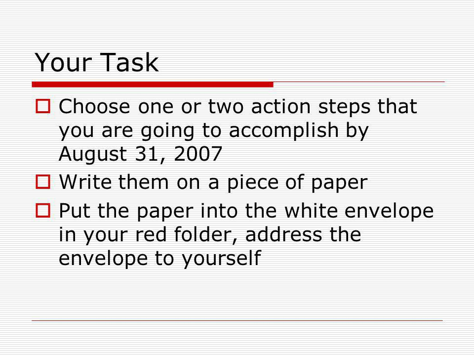 Your Task Choose one or two action steps that you are going to accomplish by August 31, 2007 Write them on a piece of paper Put the paper into the white envelope in your red folder, address the envelope to yourself