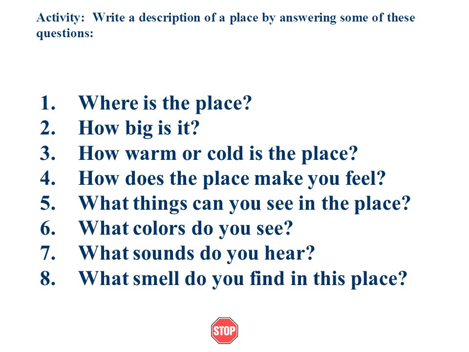 Activity: Write a description of a place by answering some of these questions: 1.Where is the place.