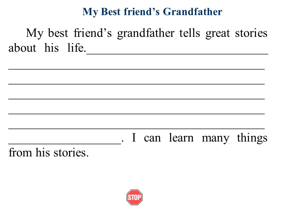 My Best friends Grandfather My best friends grandfather tells great stories about his life._____________________________ _________________________________________ _________________________________________ _________________________________________ _________________________________________ _________________________________________ __________________.