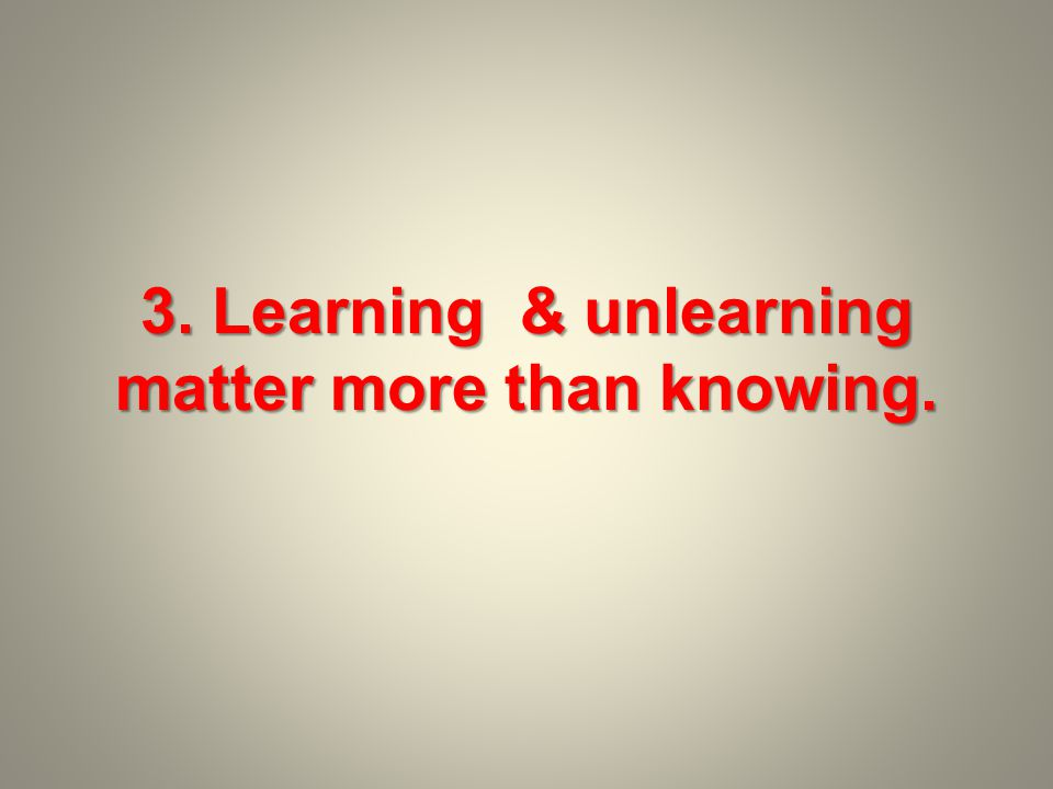 3. Learning & unlearning matter more than knowing.