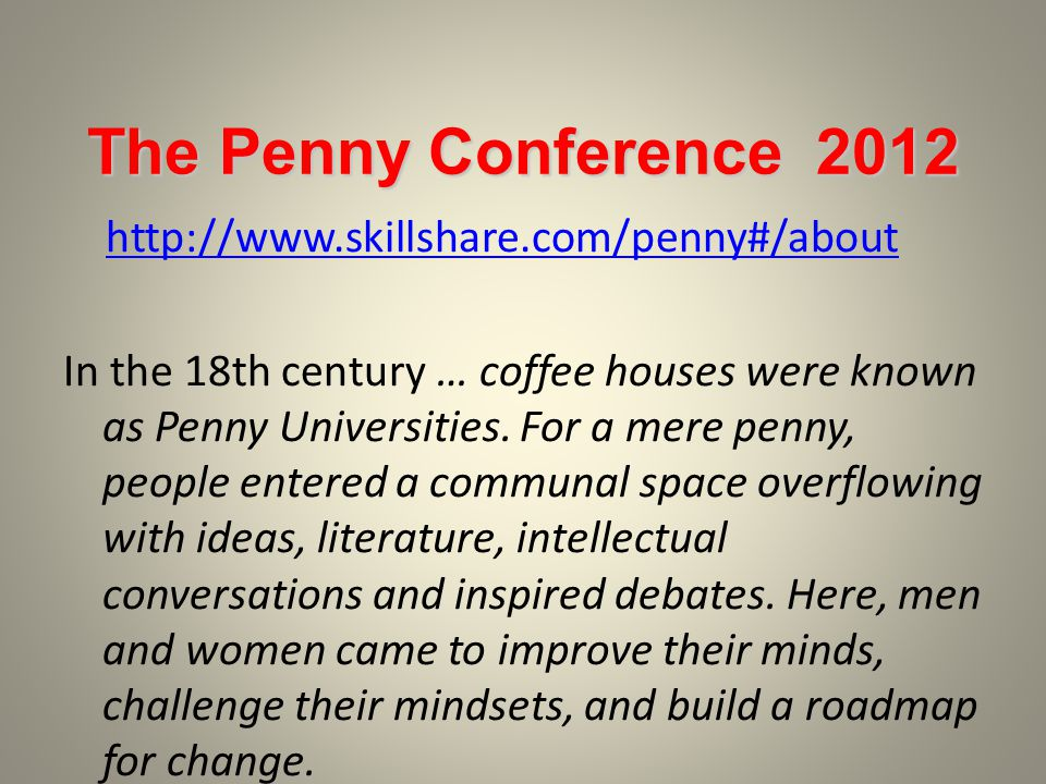 The Penny Conference In the 18th century … coffee houses were known as Penny Universities.