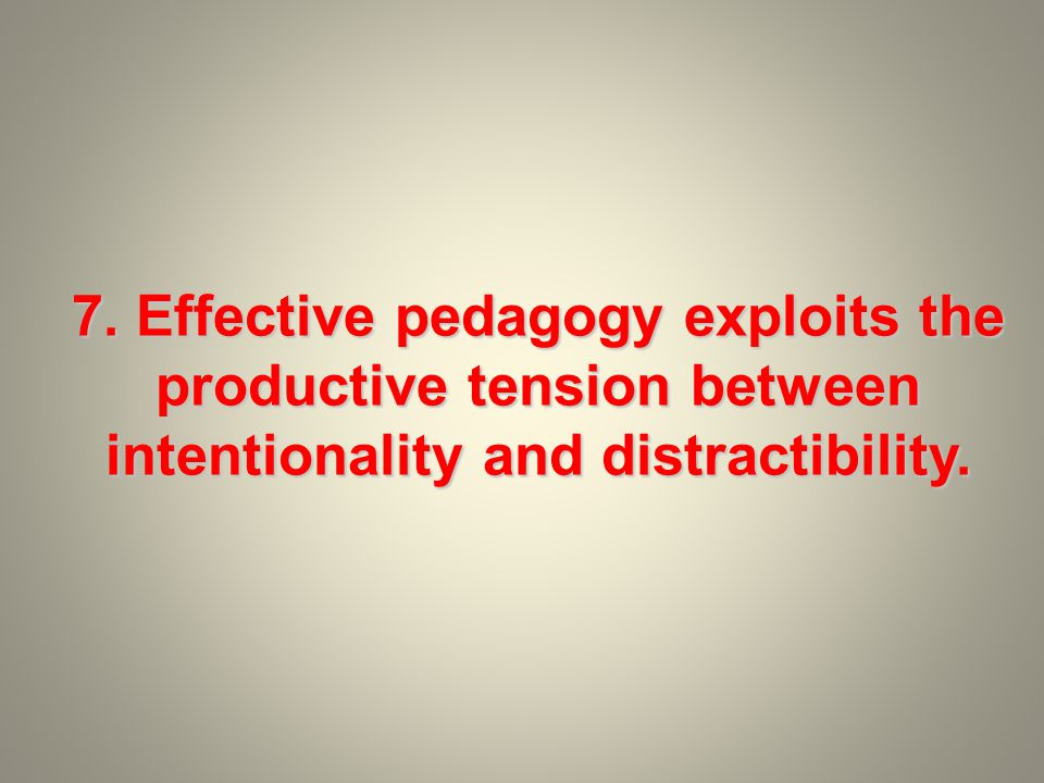 7. Effective pedagogy exploits the productive tension between intentionality and distractibility.