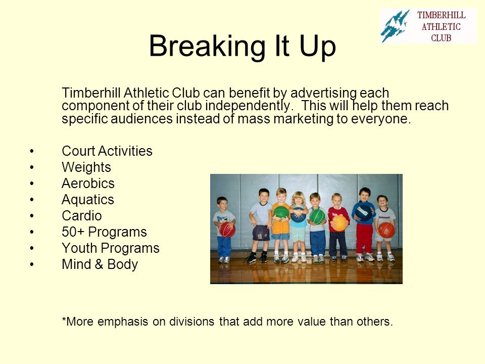Breaking It Up Timberhill Athletic Club can benefit by advertising each component of their club independently. This will help them reach specific audi