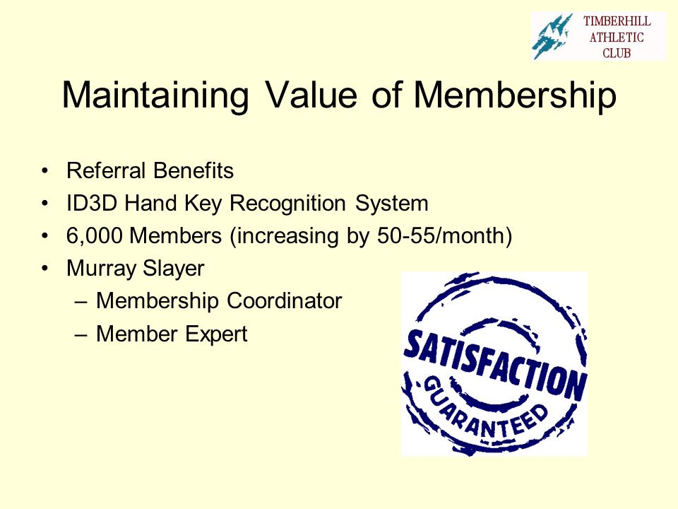 Maintaining Value of Membership Referral Benefits ID3D Hand Key Recognition System 6,000 Members (increasing by 50-55/month) Murray Slayer –Membership