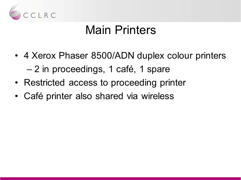 Main Printers 4 Xerox Phaser 8500/ADN duplex colour printers –2 in proceedings, 1 café, 1 spare Restricted access to proceeding printer Café printer a