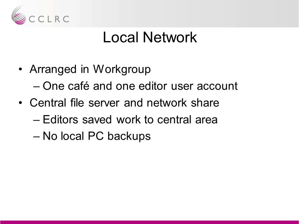Local Network Arranged in Workgroup –One café and one editor user account Central file server and network share –Editors saved work to central area –No local PC backups