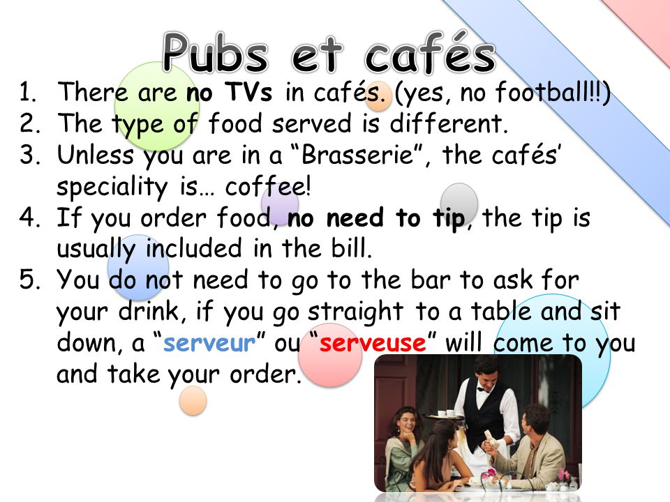 1.There are no TVs in cafés. (yes, no football!!) 2.The type of food served is different.