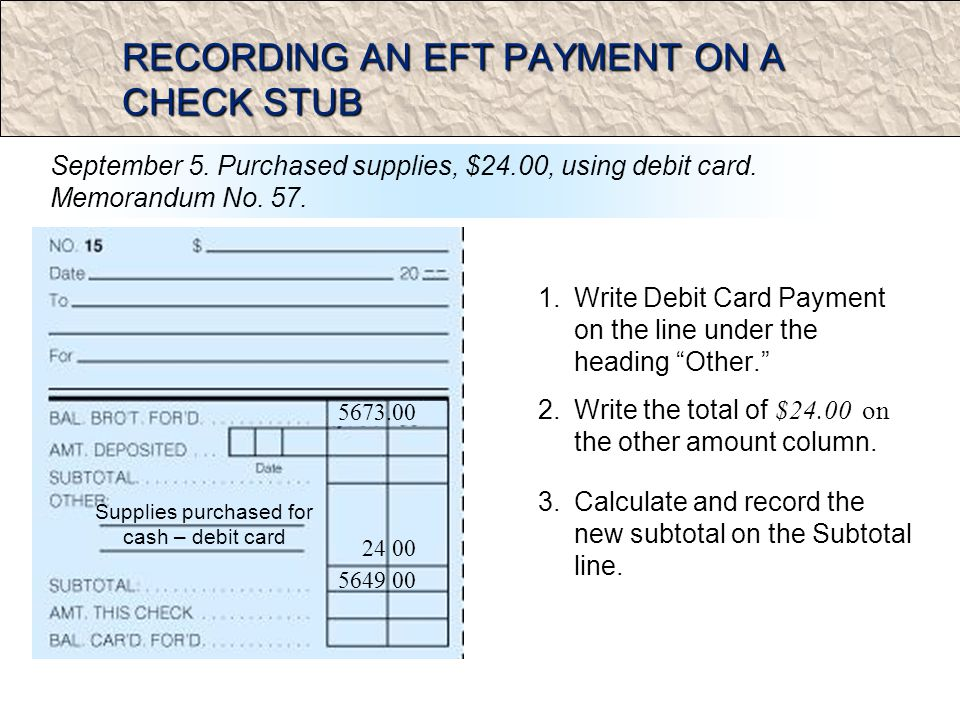 RECORDING AN EFT PAYMENT ON A CHECK STUB 1.Write Debit Card Payment on the line under the heading Other.