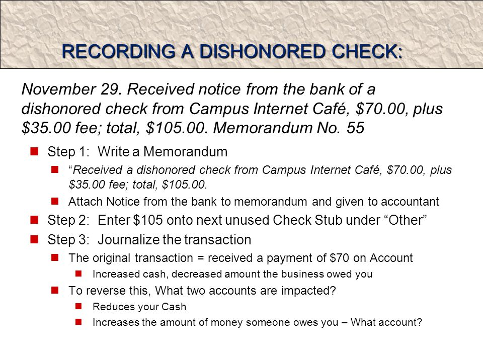 RECORDING A DISHONORED CHECK: Step 1: Write a Memorandum Received a dishonored check from Campus Internet Café, $70.00, plus $35.00 fee; total, $