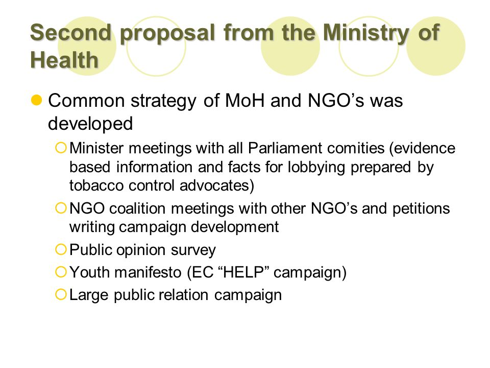 Second proposal from the Ministry of Health Common strategy of MoH and NGOs was developed Minister meetings with all Parliament comities (evidence based information and facts for lobbying prepared by tobacco control advocates) NGO coalition meetings with other NGOs and petitions writing campaign development Public opinion survey Youth manifesto (EC HELP campaign) Large public relation campaign
