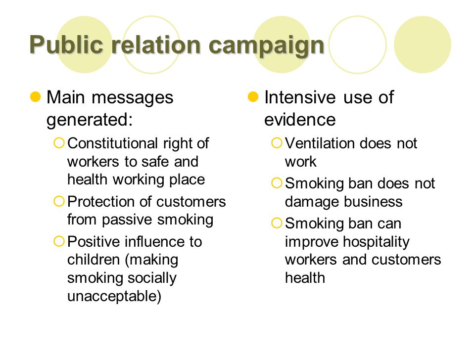 Public relation campaign Main messages generated: Constitutional right of workers to safe and health working place Protection of customers from passive smoking Positive influence to children (making smoking socially unacceptable) Intensive use of evidence Ventilation does not work Smoking ban does not damage business Smoking ban can improve hospitality workers and customers health