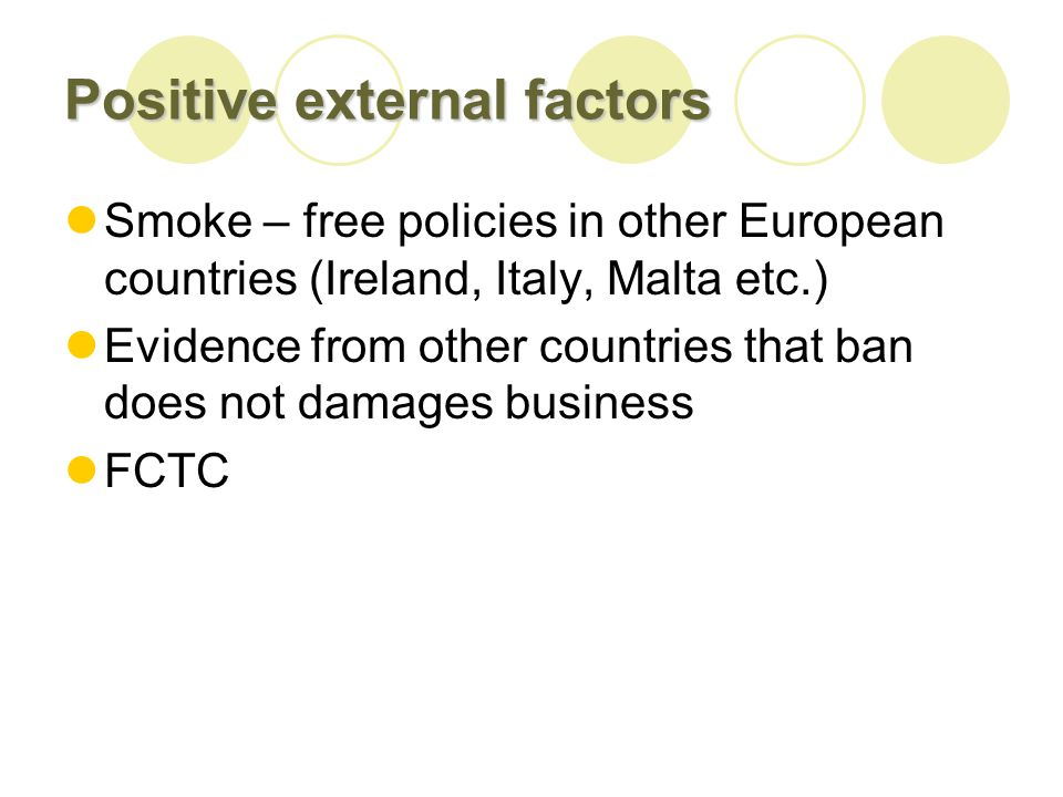 Positive external factors Smoke – free policies in other European countries (Ireland, Italy, Malta etc.) Evidence from other countries that ban does not damages business FCTC