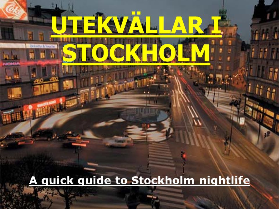 Utekvällar i Stockholm UTEKVÄLLAR I STOCKHOLM A quick guide to Stockholm nightlife