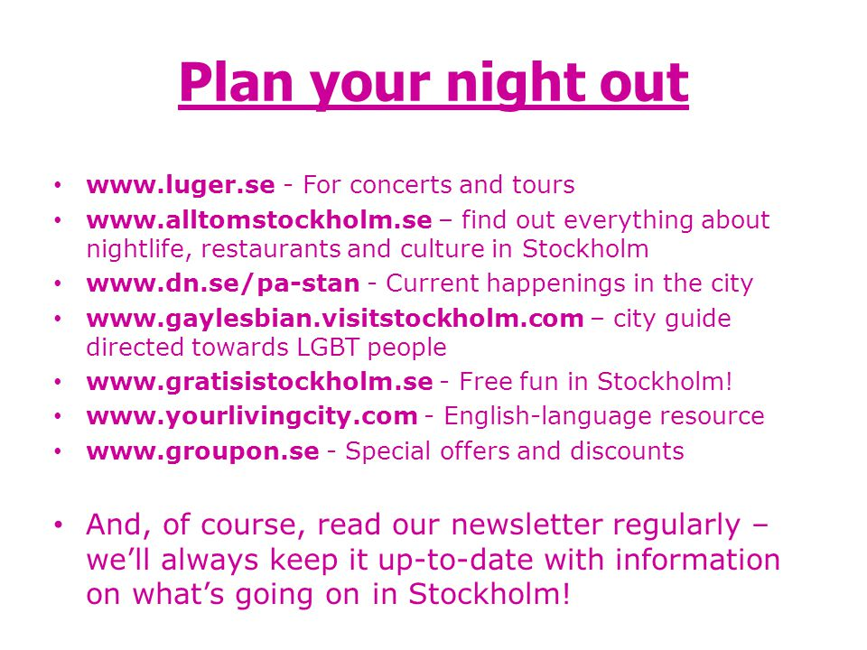 Plan your night out www.luger.se - For concerts and tours www.alltomstockholm.se – find out everything about nightlife, restaurants and culture in Sto