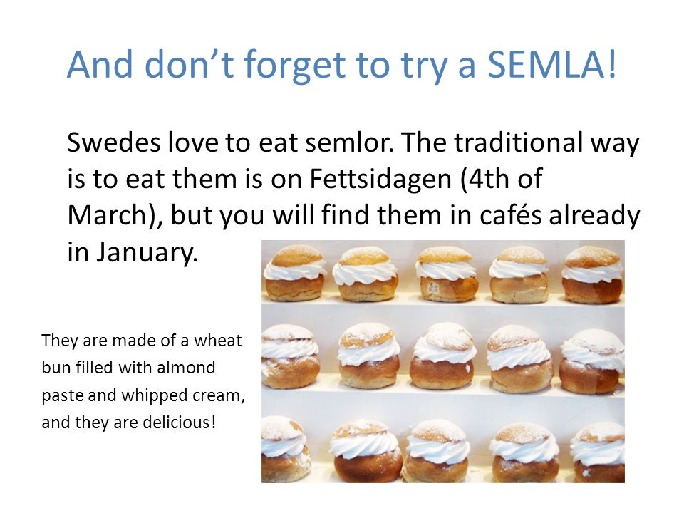 And dont forget to try a SEMLA! Swedes love to eat semlor. The traditional way is to eat them is on Fettsidagen (4th of March), but you will find them