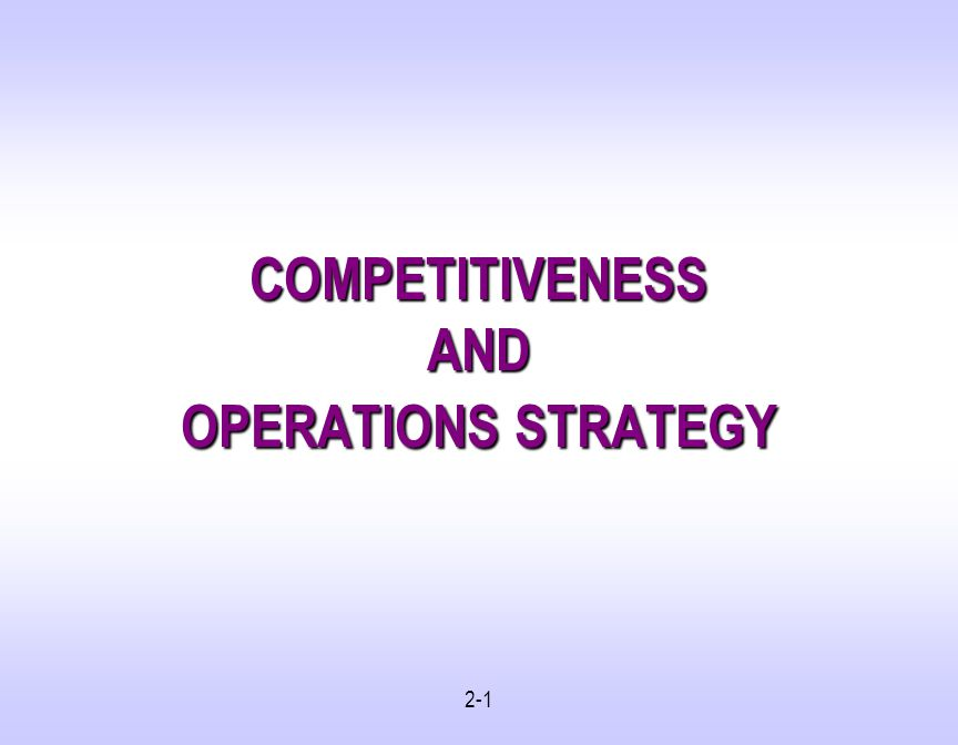 2-1 COMPETITIVENESS AND OPERATIONS STRATEGY