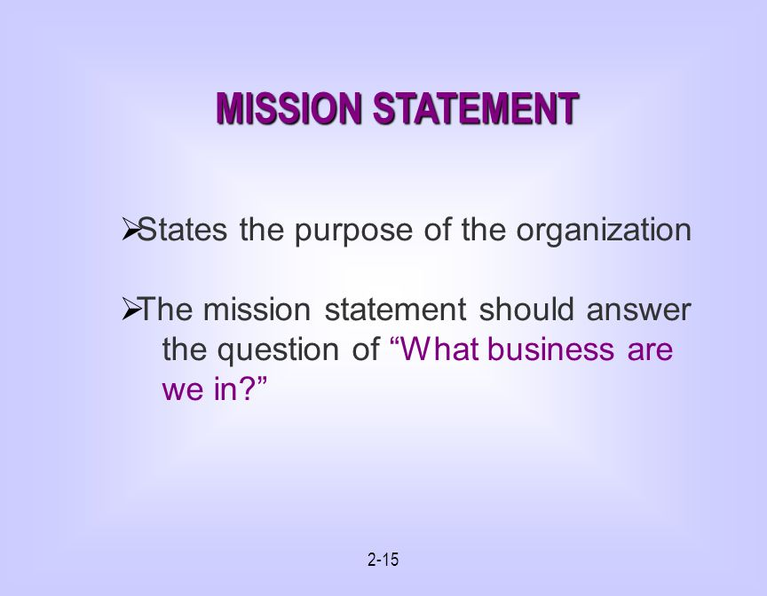 2-15 States the purpose of the organization The mission statement should answer the question of What business are we in.