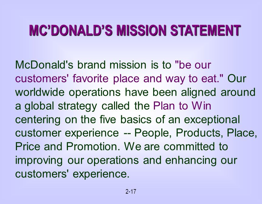2-17 MCDONALDS MISSION STATEMENT McDonald s brand mission is to be our customers favorite place and way to eat. Our worldwide operations have been aligned around a global strategy called the Plan to Win centering on the five basics of an exceptional customer experience -- People, Products, Place, Price and Promotion.