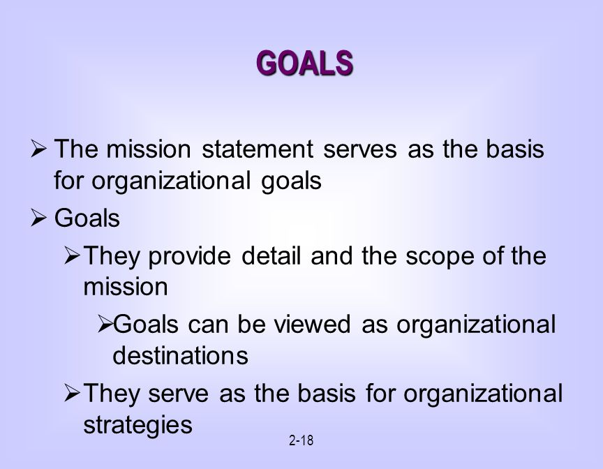 2-18 GOALS The mission statement serves as the basis for organizational goals Goals They provide detail and the scope of the mission Goals can be viewed as organizational destinations They serve as the basis for organizational strategies