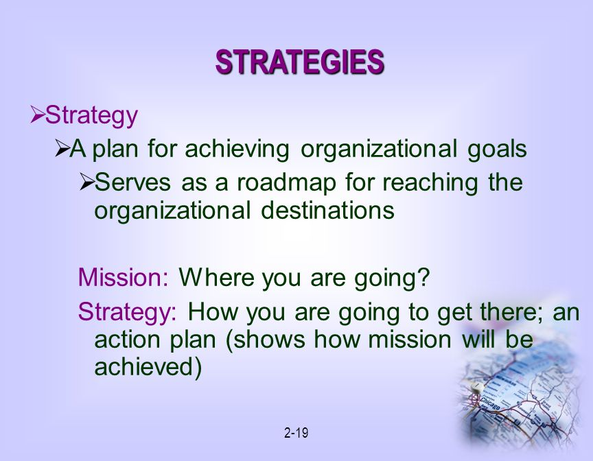 2-19 STRATEGIES Strategy A plan for achieving organizational goals Serves as a roadmap for reaching the organizational destinations Mission: Where you are going.