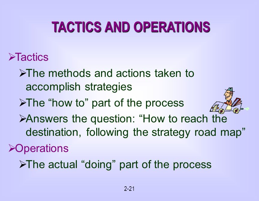 2-21 TACTICS AND OPERATIONS Tactics The methods and actions taken to accomplish strategies The how to part of the process Answers the question: How to reach the destination, following the strategy road map Operations The actual doing part of the process