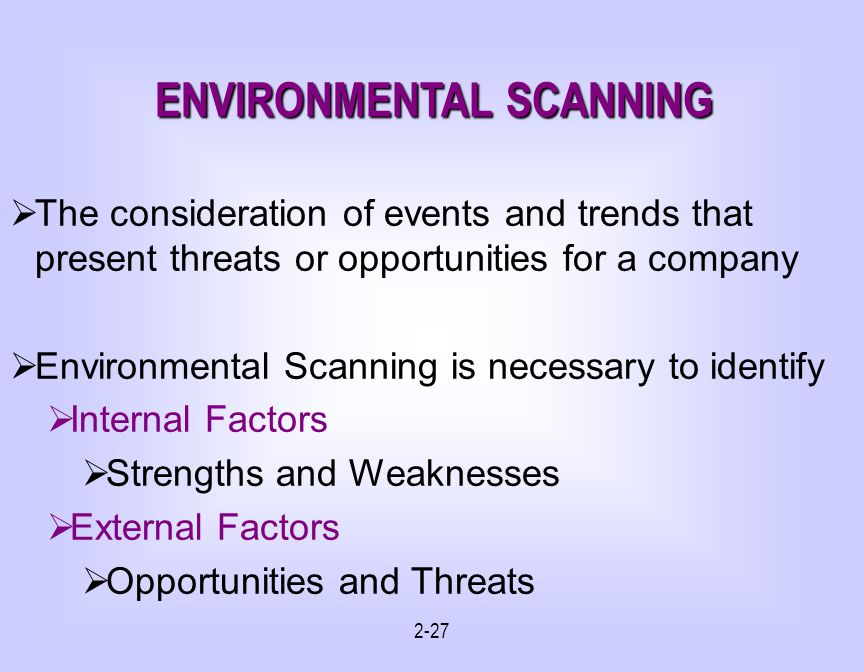 2-27 The consideration of events and trends that present threats or opportunities for a company Environmental Scanning is necessary to identify Internal Factors Strengths and Weaknesses External Factors Opportunities and Threats ENVIRONMENTAL SCANNING