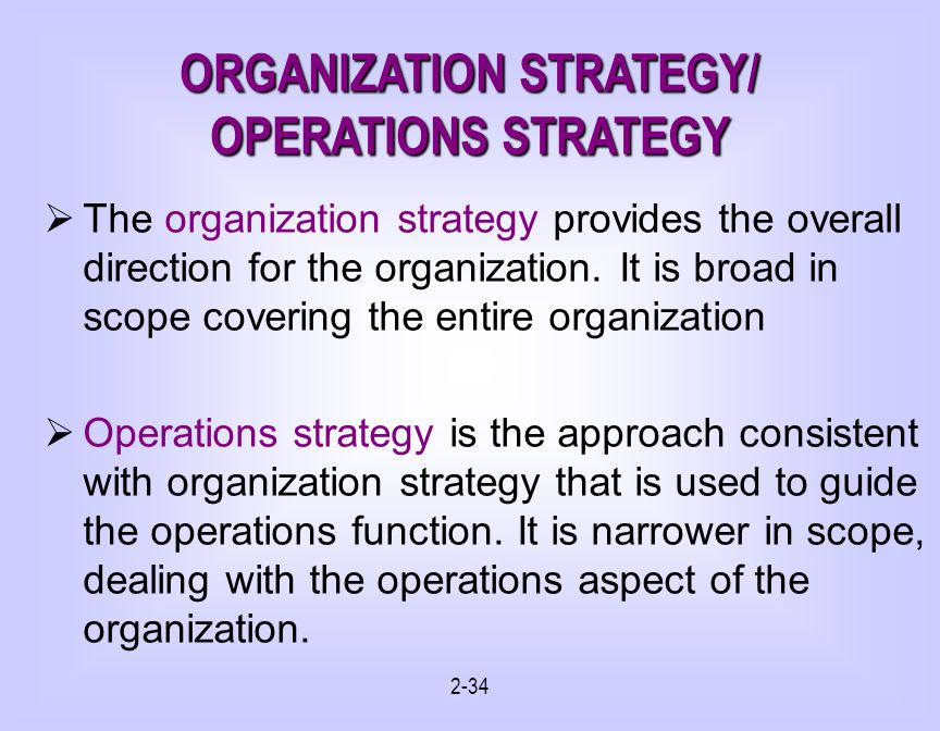 2-34 ORGANIZATION STRATEGY/ OPERATIONS STRATEGY The organization strategy provides the overall direction for the organization.
