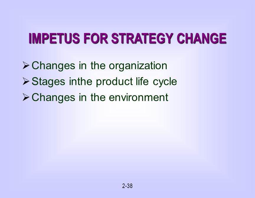 2-38 IMPETUS FOR STRATEGY CHANGE Changes in the organization Stages inthe product life cycle Changes in the environment
