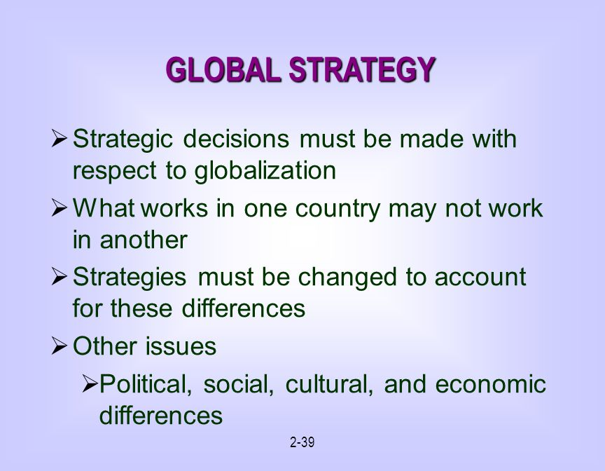 2-39 GLOBAL STRATEGY Strategic decisions must be made with respect to globalization What works in one country may not work in another Strategies must be changed to account for these differences Other issues Political, social, cultural, and economic differences
