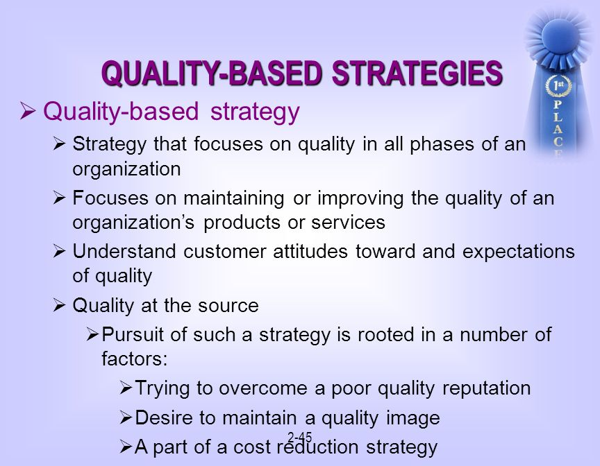 2-45 QUALITY-BASED STRATEGIES Quality-based strategy Strategy that focuses on quality in all phases of an organization Focuses on maintaining or improving the quality of an organizations products or services Understand customer attitudes toward and expectations of quality Quality at the source Pursuit of such a strategy is rooted in a number of factors: Trying to overcome a poor quality reputation Desire to maintain a quality image A part of a cost reduction strategy