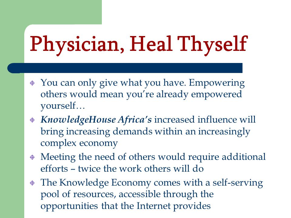 Physician, Heal Thyself You can only give what you have. Empowering others would mean youre already empowered yourself… KnowledgeHouse Africas increas