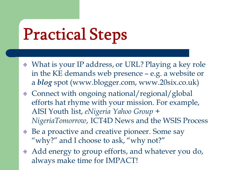Practical Steps What is your IP address, or URL? Playing a key role in the KE demands web presence – e.g. a website or a blog spot (www.blogger.com, w