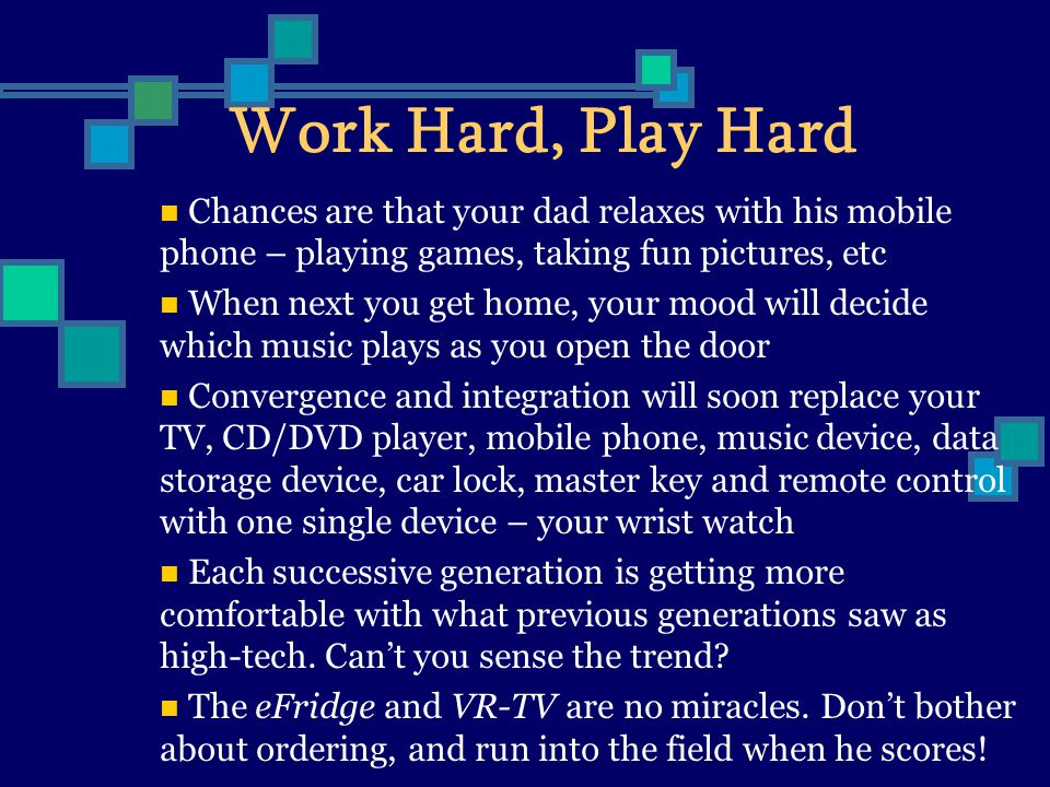 Work Hard, Play Hard Chances are that your dad relaxes with his mobile phone – playing games, taking fun pictures, etc When next you get home, your mood will decide which music plays as you open the door Convergence and integration will soon replace your TV, CD/DVD player, mobile phone, music device, data storage device, car lock, master key and remote control with one single device – your wrist watch Each successive generation is getting more comfortable with what previous generations saw as high-tech.