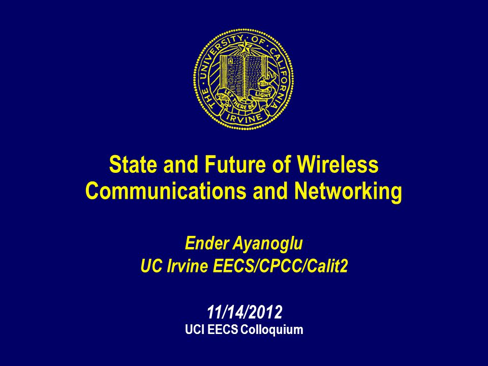 1 State and Future of Wireless Communications and Networking Ender Ayanoglu UC Irvine EECS/CPCC/Calit2 11/14/2012 UCI EECS Colloquium