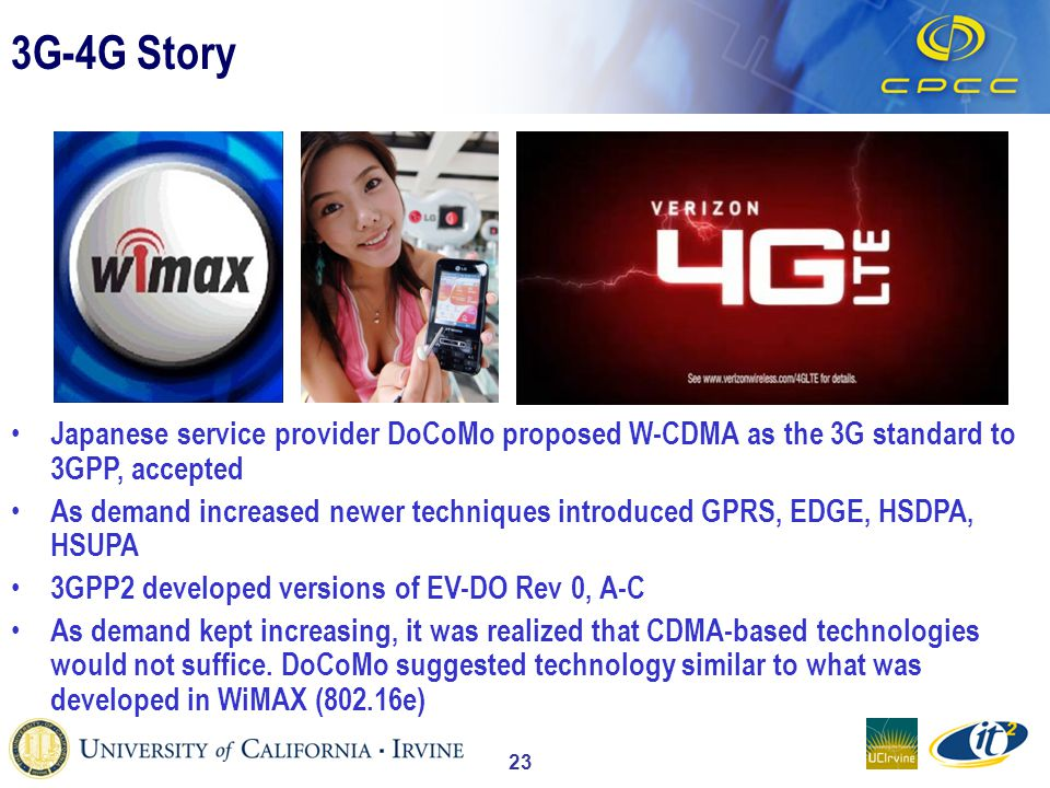 23 3G-4G Story Japanese service provider DoCoMo proposed W-CDMA as the 3G standard to 3GPP, accepted As demand increased newer techniques introduced GPRS, EDGE, HSDPA, HSUPA 3GPP2 developed versions of EV-DO Rev 0, A-C As demand kept increasing, it was realized that CDMA-based technologies would not suffice.