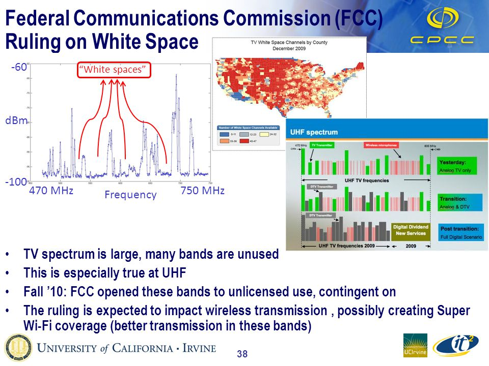 38 Federal Communications Commission (FCC) Ruling on White Space TV spectrum is large, many bands are unused This is especially true at UHF Fall 10: FCC opened these bands to unlicensed use, contingent on The ruling is expected to impact wireless transmission, possibly creating Super Wi-Fi coverage (better transmission in these bands) dBm Frequency -60 -100 White spaces 470 MHz750 MHz