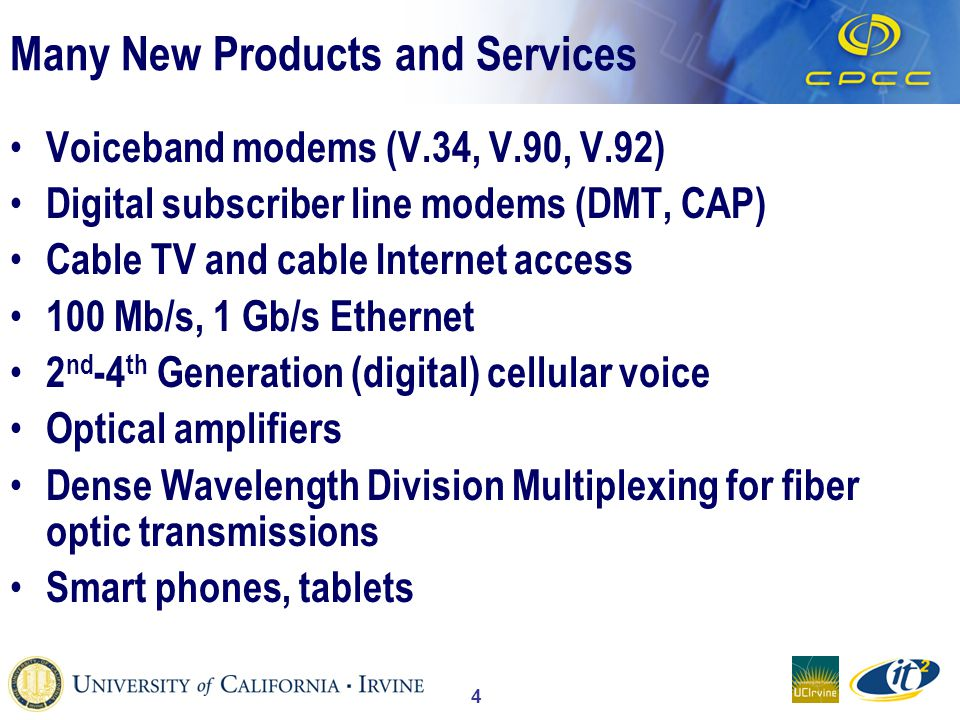 4 Many New Products and Services Voiceband modems (V.34, V.90, V.92) Digital subscriber line modems (DMT, CAP) Cable TV and cable Internet access 100 Mb/s, 1 Gb/s Ethernet 2 nd -4 th Generation (digital) cellular voice Optical amplifiers Dense Wavelength Division Multiplexing for fiber optic transmissions Smart phones, tablets