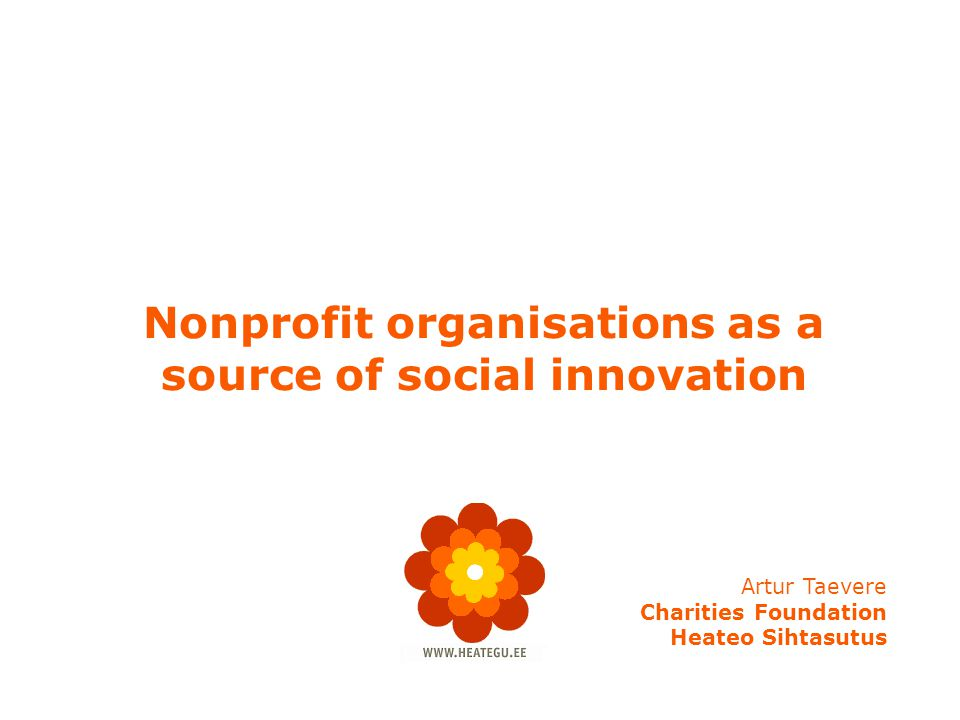 Nonprofit organisations as a source of social innovation Artur Taevere Charities Foundation Heateo Sihtasutus