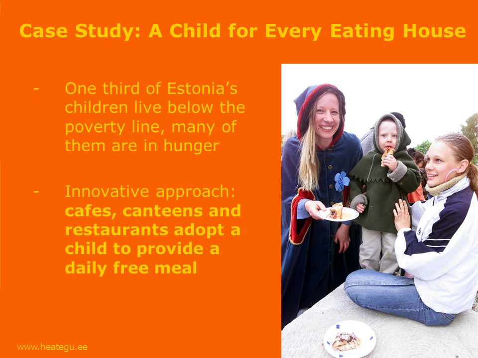 www.heategu.ee Case Study: A Child for Every Eating House -One third of Estonias children live below the poverty line, many of them are in hunger -Innovative approach: cafes, canteens and restaurants adopt a child to provide a daily free meal