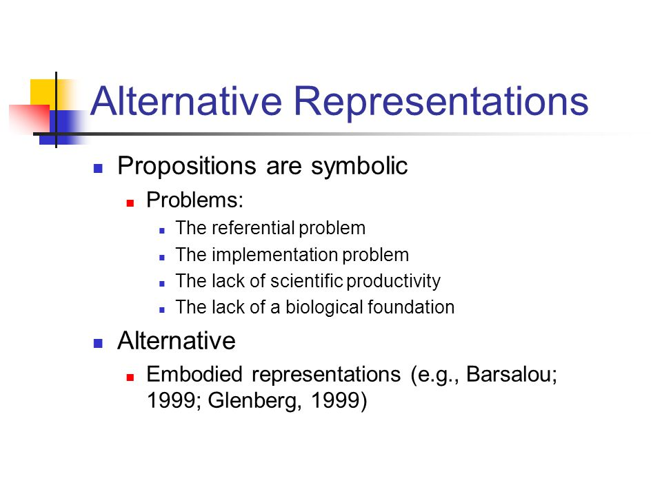 Alternative Representations Propositions are symbolic Problems: The referential problem The implementation problem The lack of scientific productivity The lack of a biological foundation Alternative Embodied representations (e.g., Barsalou; 1999; Glenberg, 1999)