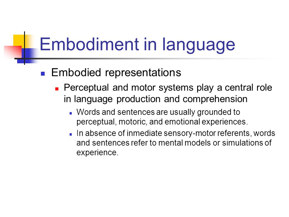 Embodiment in language Embodied representations Perceptual and motor systems play a central role in language production and comprehension Words and sentences are usually grounded to perceptual, motoric, and emotional experiences.