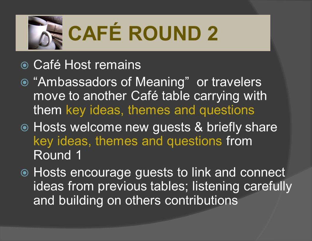 Café Host remains Ambassadors of Meaning or travelers move to another Café table carrying with them key ideas, themes and questions Hosts welcome new guests & briefly share key ideas, themes and questions from Round 1 Hosts encourage guests to link and connect ideas from previous tables; listening carefully and building on others contributions CAFÉ ROUND 2