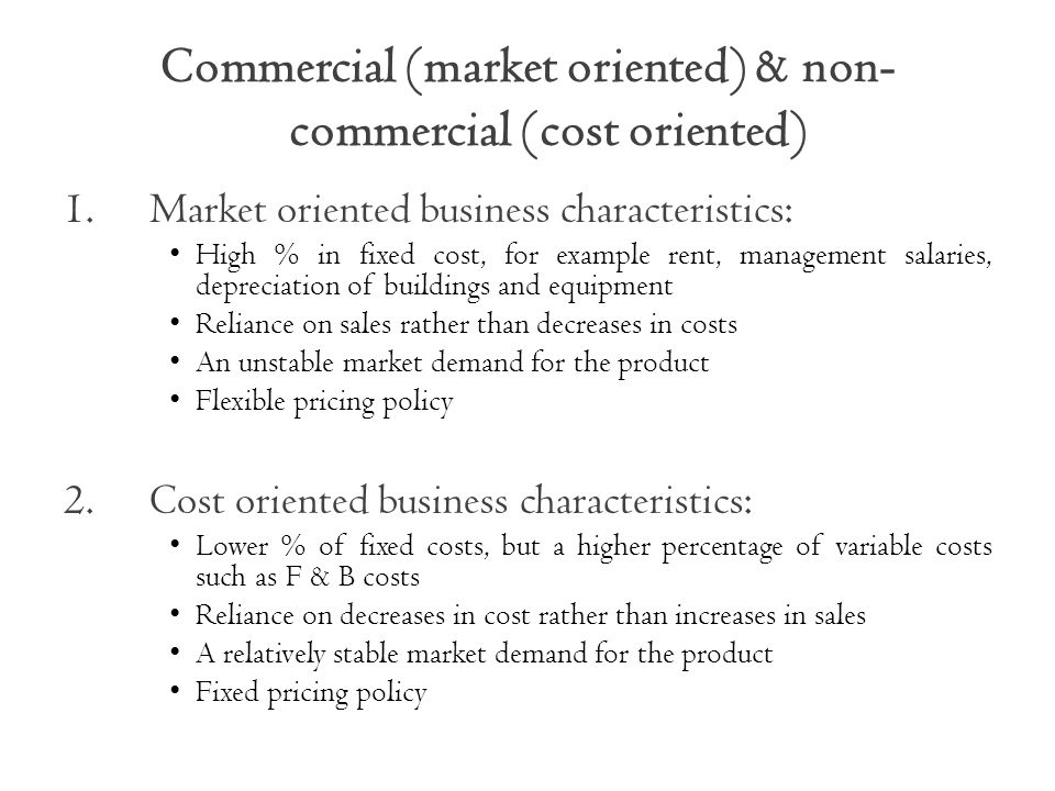 Commercial (market oriented) & non- commercial (cost oriented) 1.Market oriented business characteristics: High % in fixed cost, for example rent, management salaries, depreciation of buildings and equipment Reliance on sales rather than decreases in costs An unstable market demand for the product Flexible pricing policy 2.Cost oriented business characteristics: Lower % of fixed costs, but a higher percentage of variable costs such as F & B costs Reliance on decreases in cost rather than increases in sales A relatively stable market demand for the product Fixed pricing policy