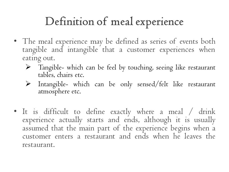 Definition of meal experience The meal experience may be defined as series of events both tangible and intangible that a customer experiences when eating out.