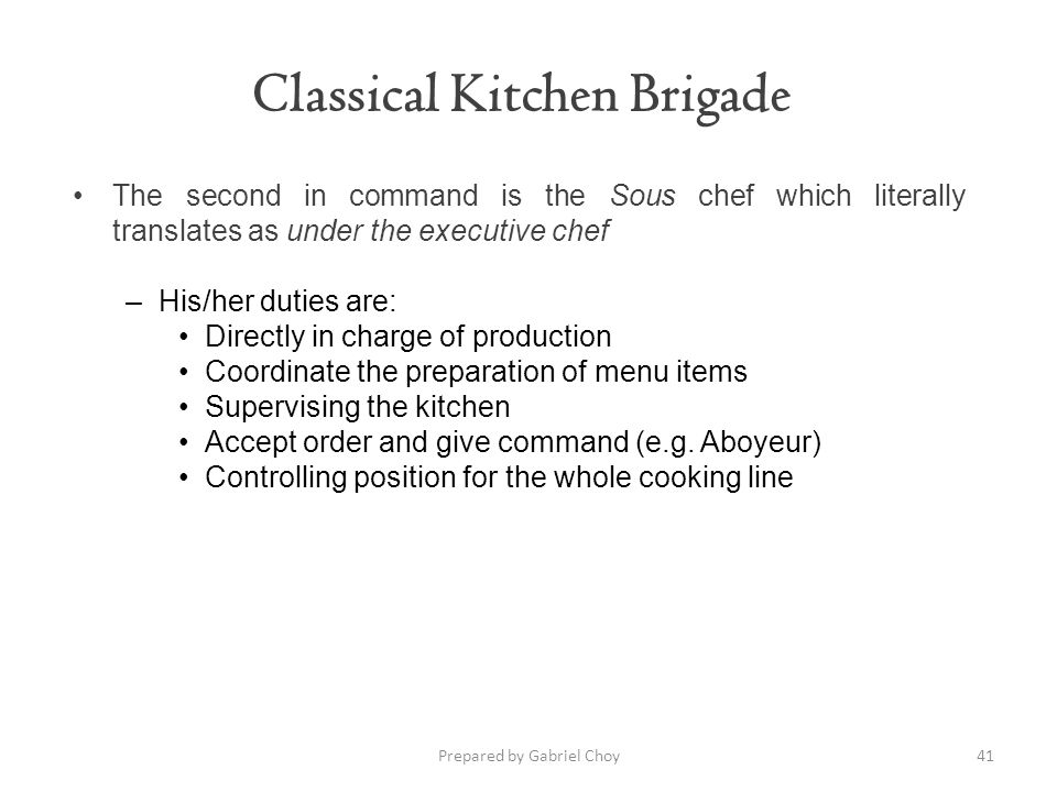 Classical Kitchen Brigade 41Prepared by Gabriel Choy The second in command is the Sous chef which literally translates as under the executive chef –Hi