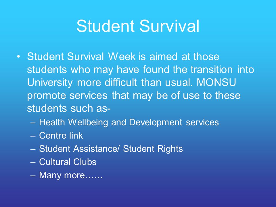 Student Survival Student Survival Week is aimed at those students who may have found the transition into University more difficult than usual. MONSU p
