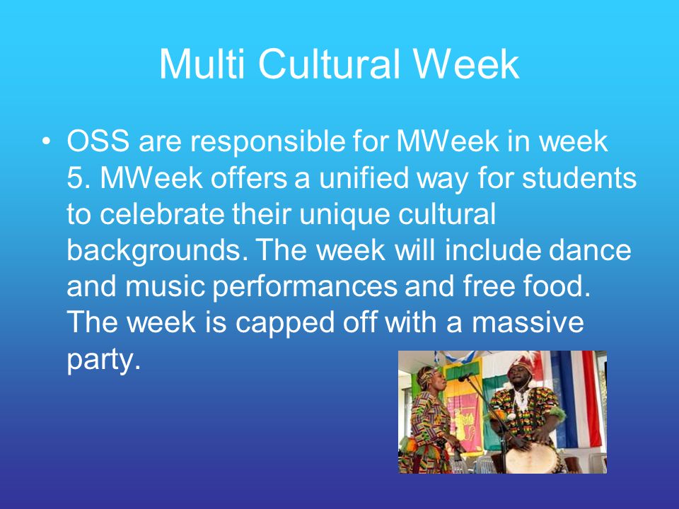 Multi Cultural Week OSS are responsible for MWeek in week 5. MWeek offers a unified way for students to celebrate their unique cultural backgrounds. T