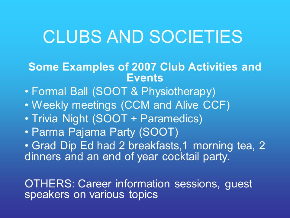 CLUBS AND SOCIETIES Some Examples of 2007 Club Activities and Events Formal Ball (SOOT & Physiotherapy) Weekly meetings (CCM and Alive CCF) Trivia Nig