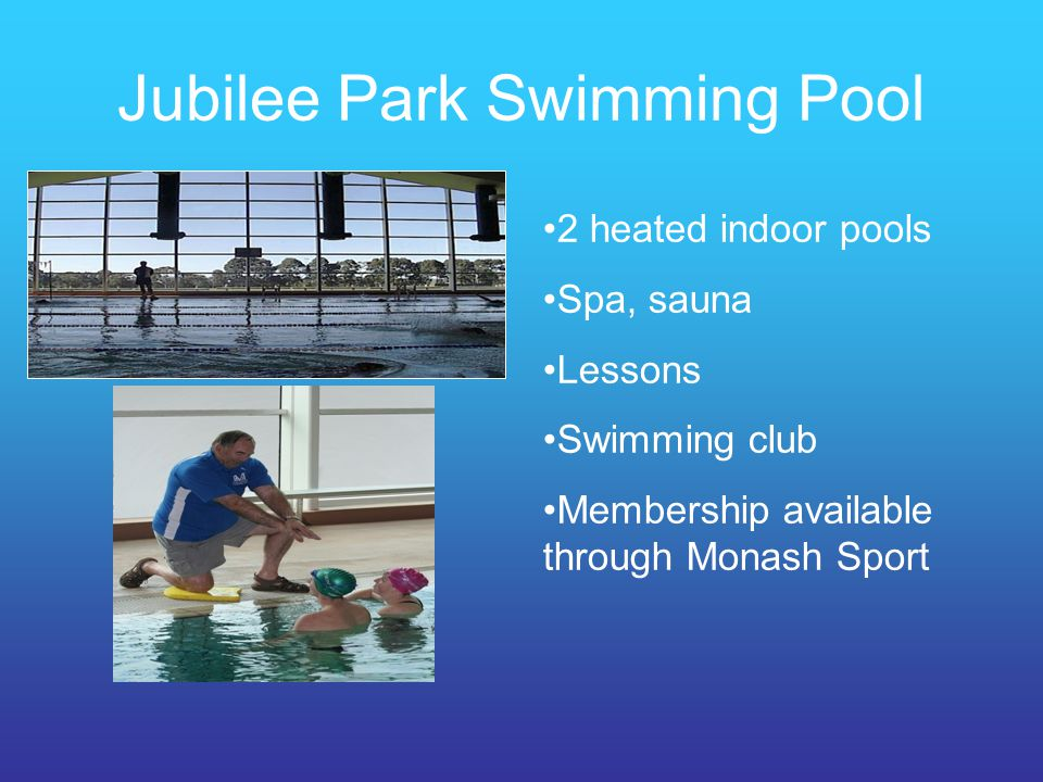 Jubilee Park Swimming Pool 2 heated indoor pools Spa, sauna Lessons Swimming club Membership available through Monash Sport