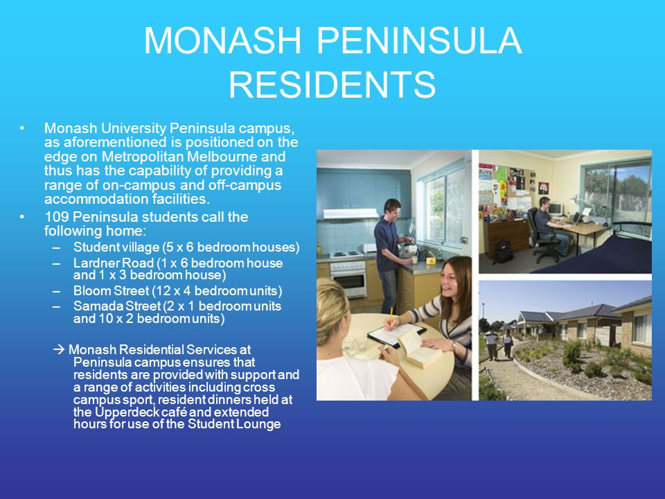 MONASH PENINSULA RESIDENTS Monash University Peninsula campus, as aforementioned is positioned on the edge on Metropolitan Melbourne and thus has the